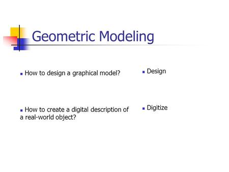 Geometric Modeling How to design a graphical model? How to create a digital description of a real-world object? Design Digitize.