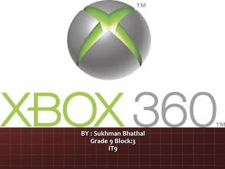 BY : Sukhman Bhathal Grade 9 Block:3 IT9. Starting The XBOX 360 is a video game console made by microsoft and it is the second console in the XBox series.