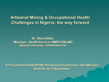 A Presentation SOEHPON 2014 Annual Conference, BestWestern Hotel VI,20-22 November. Dr Okon Akiba Manager, Health Services NNPC/OKLNG National Secretary,