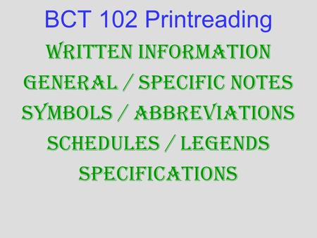BCT 102 Printreading Written Information General / Specific Notes Symbols / Abbreviations Schedules / Legends Specifications.