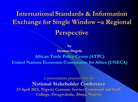 International Standards & Information Exchange for Single Window –a Regional Perspective by Derrese Degefa African Trade Policy Centre (ATPC) United Nations.