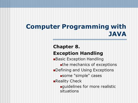 Computer Programming with JAVA Chapter 8. Exception Handling Basic Exception Handling the mechanics of exceptions Defining and Using Exceptions some simple