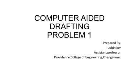COMPUTER AIDED DRAFTING PROBLEM 1 Prepared By, Jobin joy Assistant professor Providence College of Engineering,Chengannur.