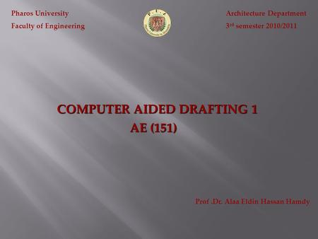 COMPUTER AIDED DRAFTING 1 Pharos University Faculty of Engineering Architecture Department 3 rd semester 2010/2011 AE (151) Prof.Dr. Alaa Eldin Hassan.