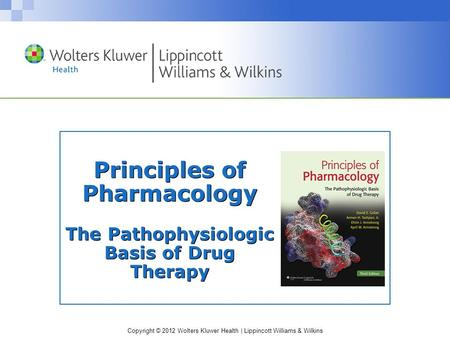 Copyright © 2012 Wolters Kluwer Health | Lippincott Williams & Wilkins Principles of Pharmacology The Pathophysiologic Basis of Drug Therapy.