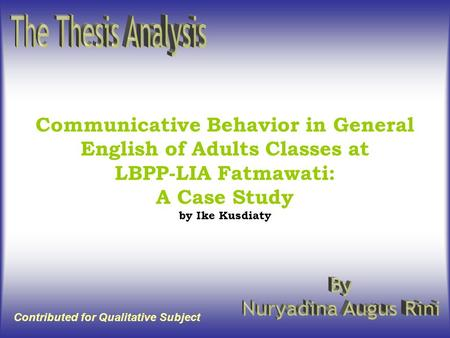 Communicative Behavior in General English of Adults Classes at LBPP-LIA Fatmawati: A Case Study by Ike Kusdiaty Contributed for Qualitative Subject.