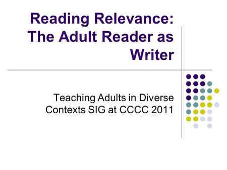 Reading Relevance: The Adult Reader as Writer Teaching Adults in Diverse Contexts SIG at CCCC 2011.