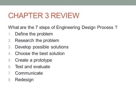 CHAPTER 3 REVIEW What are the 7 steps of Engineering Design Process ? 1. Define the problem 2. Research the problem 3. Develop possible solutions 4. Choose.