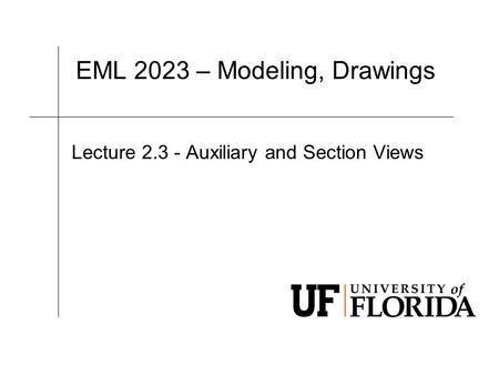 EML 2023 – Modeling, Drawings Lecture 2.3 - Auxiliary and Section Views.