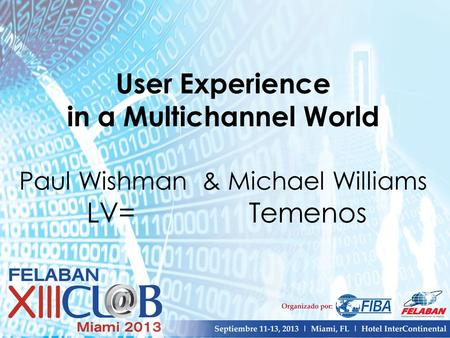 User Experience in a Multichannel World Paul Wishman & Michael Williams LV= Temenos.