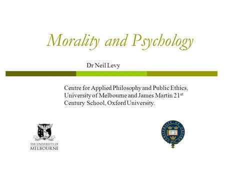 Morality and Psychology Dr Neil Levy Centre for Applied Philosophy and Public Ethics, University of Melbourne and James Martin 21 st Century School, Oxford.