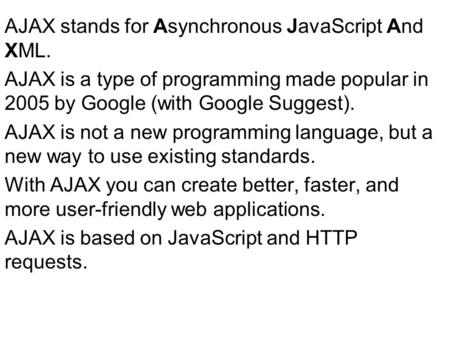 AJAX stands for Asynchronous JavaScript And XML. AJAX is a type of programming made popular in 2005 by Google (with Google Suggest). AJAX is not a new.