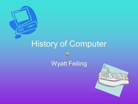History of Computer Wyatt Feiling Did you know... The first idea for a computer was in the early 1800s Charles Babbage is the man who is credited with.