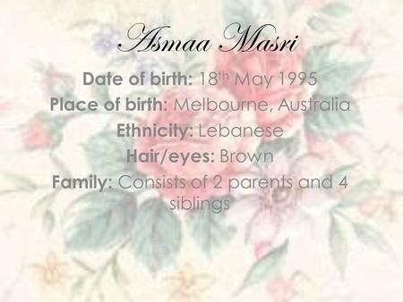 Asmaa Masri Date of birth: 18 th May 1995 Place of birth: Melbourne, Australia Ethnicity: Lebanese Hair/eyes: Brown Family: Consists of 2 parents and 4.