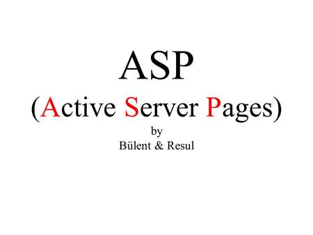 ASP (Active Server Pages) by Bülent & Resul. Presentation Outline Introduction What is an ASP file? How does ASP work? What can ASP do? Differences Between.