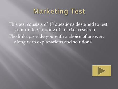 This test consists of 10 questions designed to test your understanding of market research The links provide you with a choice of answer, along with explanations.