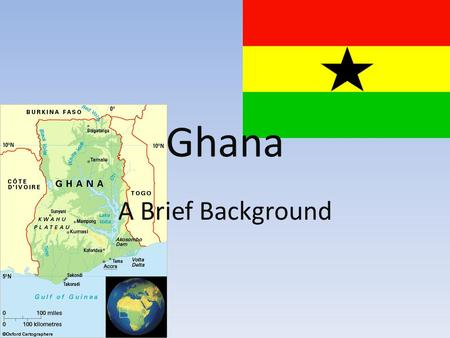 Ghana A Brief Background. Modern History and Government Gained independence from Britain, 1957 Governed by a series of Republics until the 1990's Constitutional.
