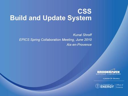 CSS Build and Update System Kunal Shroff EPICS Spring Collaboration Meeting, June 2010 Aix-en-Provence.