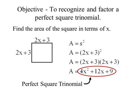 Objective - To recognize and factor a perfect square trinomial. Find the area of the square in terms of x. Perfect Square Trinomial.