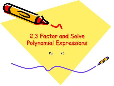 2.3 Factor and Solve Polynomial Expressions Pg. 76.