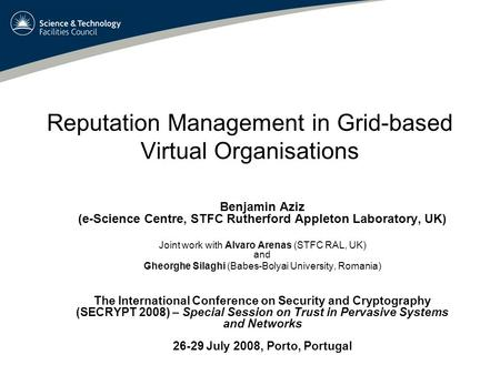 Reputation Management in Grid-based Virtual Organisations Benjamin Aziz (e-Science Centre, STFC Rutherford Appleton Laboratory, UK) Joint work with Alvaro.