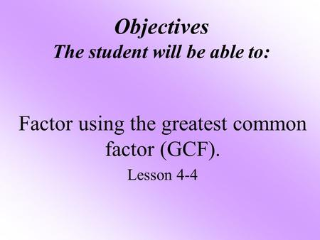 Objectives The student will be able to: Factor using the greatest common factor (GCF). Lesson 4-4.