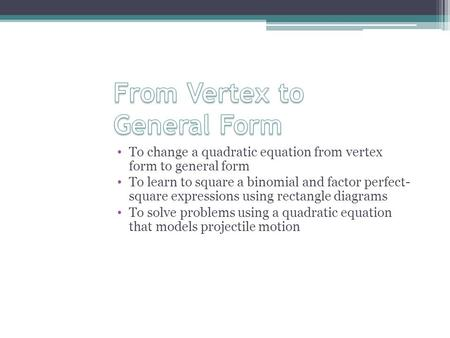 To change a quadratic equation from vertex form to general form To learn to square a binomial and factor perfect- square expressions using rectangle diagrams.