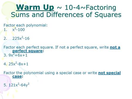 Warm Up ~ 10-4~Factoring Sums and Differences of Squares Factor each polynomial: 1.x 2 -100 2.225x 2 -16 Factor each perfect square. If not a perfect square,
