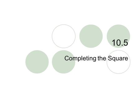 "10.5 Completing the Square. 10.5 – Completing the Square Goals / ""I can…""  Solve quadratic equations by completing the square."