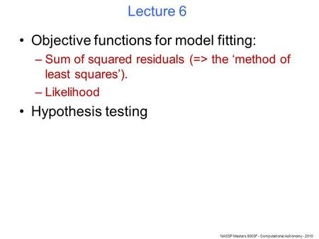 NASSP Masters 5003F - Computational Astronomy - 2010 Lecture 6 Objective functions for model fitting: –Sum of squared residuals (=> the 'method of least.