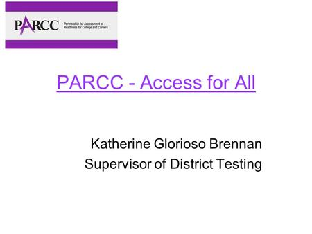 PARCC - Access for All Katherine Glorioso Brennan Supervisor of District Testing.