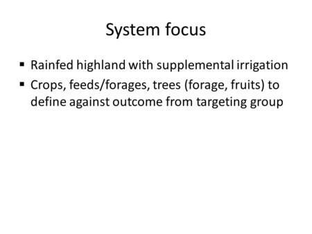 System focus  Rainfed highland with supplemental irrigation  Crops, feeds/forages, trees (forage, fruits) to define against outcome from targeting group.