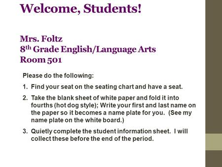 Welcome, Students! Mrs. Foltz 8 th Grade English/Language Arts Room 501 Please do the following: 1.Find your seat on the seating chart and have a seat.