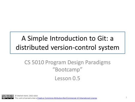 "A Simple Introduction to Git: a distributed version-control system CS 5010 Program Design Paradigms ""Bootcamp"" Lesson 0.5 © Mitchell Wand, 2012-2014 This."
