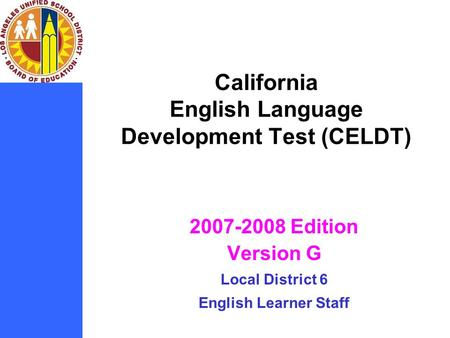 California English Language Development Test (CELDT) 2007-2008 Edition Version G Local District 6 English Learner Staff.