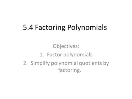 5.4 Factoring Polynomials Objectives: 1.Factor polynomials 2.Simplify polynomial quotients by factoring.