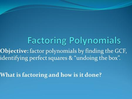 "Objective: factor polynomials by finding the GCF, identifying perfect squares & ""undoing the box"". What is factoring and how is it done?"