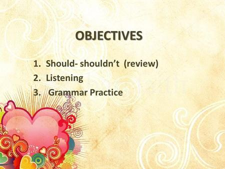 OBJECTIVES 1.Should- shouldn't (review) 2.Listening 3. Grammar Practice.