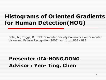 Histograms of Oriented Gradients for Human Detection(HOG) Presenter :JIA-HONG,DONG Advisor : Yen- Ting, Chen 1 Dalal, N.; Triggs, B., IEEE Computer Society.