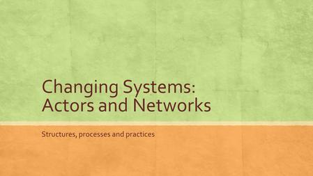 Changing Systems: Actors and Networks Structures, processes and practices.