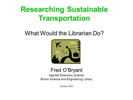 Researching Sustainable Transportation What Would the Librarian Do? Fred O'Bryant Applied Sciences Librarian Brown Science and Engineering Library October.