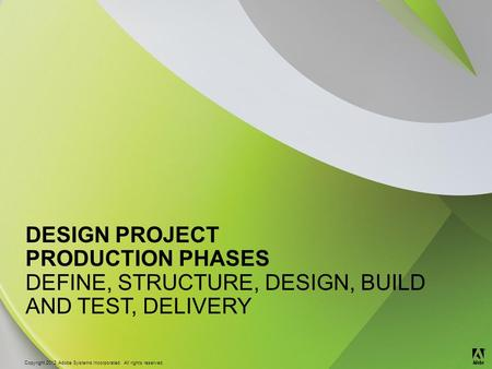 © 2012 Adobe Systems Incorporated. All Rights Reserved. Copyright 2012 Adobe Systems Incorporated. All rights reserved. ® DESIGN PROJECT PRODUCTION PHASES.