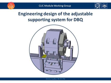 Dmitry Gudkov BE-RF-PM CLIC Module Working Group Engineering design of the adjustable supporting system for DBQ.