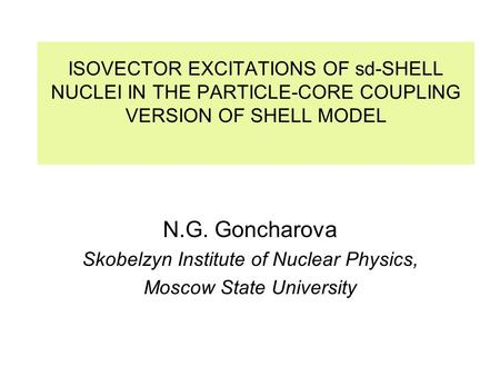 ISOVECTOR EXCITATIONS OF sd-SHELL NUCLEI IN THE PARTICLE-CORE COUPLING VERSION OF SHELL MODEL N.G. Goncharova Skobelzyn Institute of Nuclear Physics, Moscow.