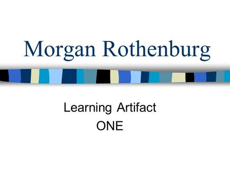 Morgan Rothenburg Learning Artifact ONE. What I've learned AND my reaction to the information.