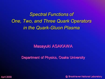 @ Brookhaven National Laboratory April 2008 Spectral Functions of One, Two, and Three Quark Operators in the Quark-Gluon Plasma Masayuki ASAKAWA Department.