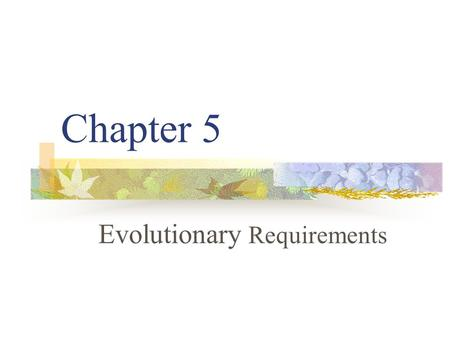 Chapter 5 Evolutionary Requirements. Introduction 5.1 Definition: Requirements 5.2 Evolutionary vs. Waterfall Requirements 5.3 What are Skillful Means.