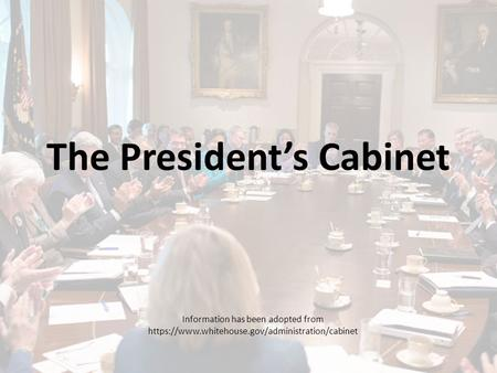 The President's Cabinet Information has been adopted from https://www.whitehouse.gov/administration/cabinet.