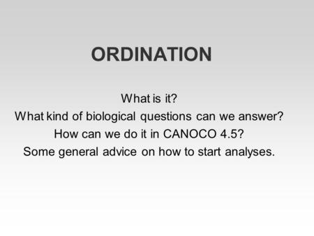 ORDINATION What is it? What kind of biological questions can we answer? How can we do it in CANOCO 4.5? Some general advice on how to start analyses.