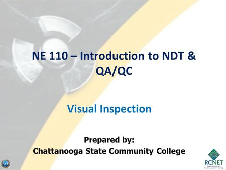 NE 110 – Introduction to NDT & QA/QC Visual Inspection Prepared by: Chattanooga State Community College.